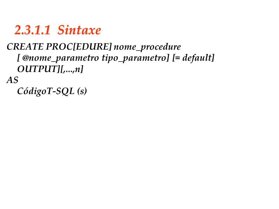 2.3.1.1 SintaxeCREATE PROC[EDURE] nome_procedure [ @nome_parametro tipo_parametro] [= default] OUTPUT][,...,n]